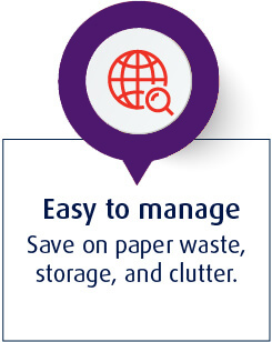 Easy to manage - Save on paper waste, storage, and clutter